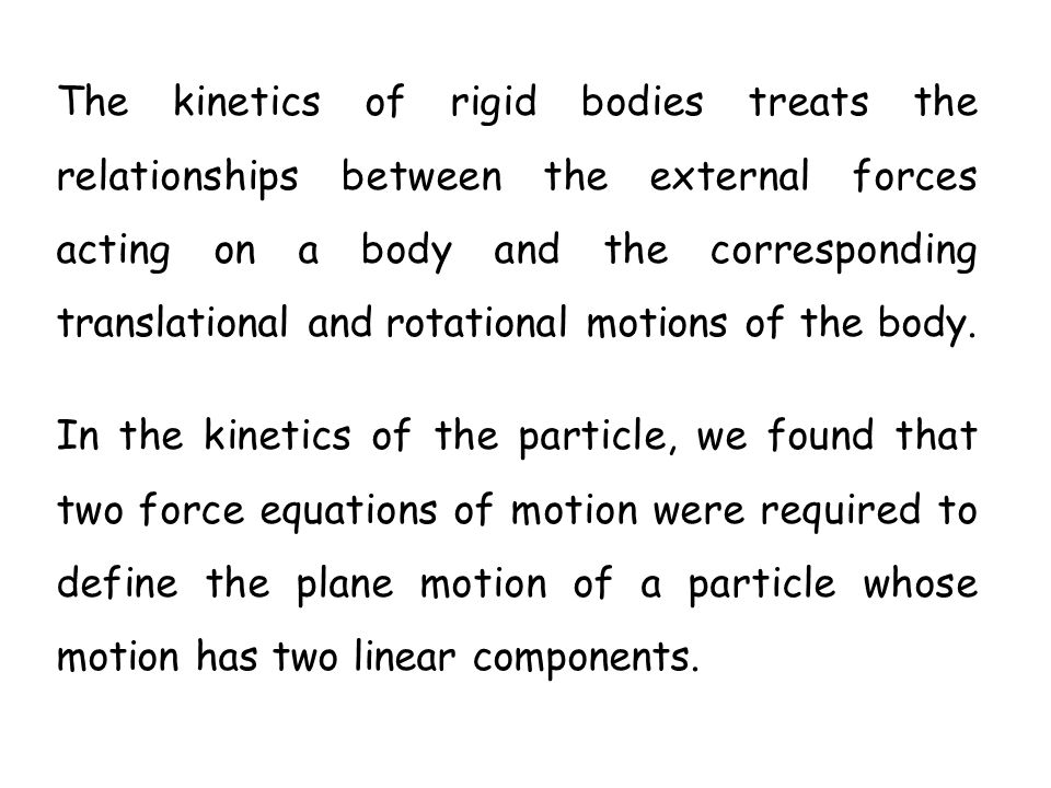 The kinetics of rigid bodies treats the relationships between the external forces acting on a body and the corresponding translational and rotational motions of the body.