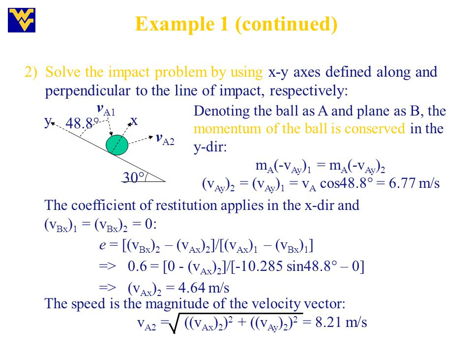 Example 1 (continued) 2) Solve the impact problem by using x-y axes defined along and perpendicular to the line of impact, respectively: