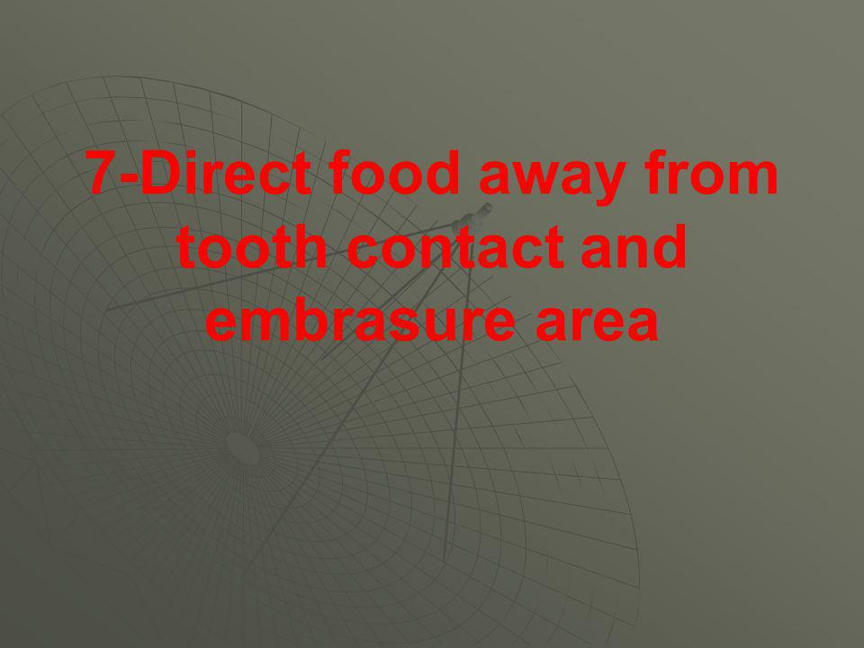 7-Direct food away from tooth contact and embrasure area