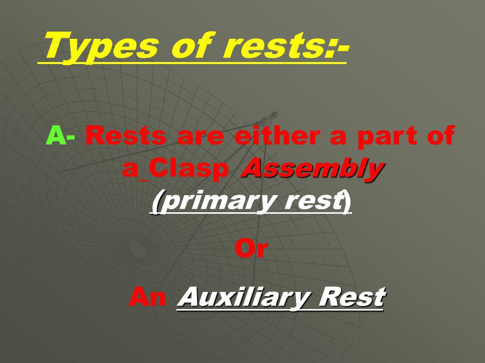 A- Rests are either a part of a Clasp Assembly (primary rest)