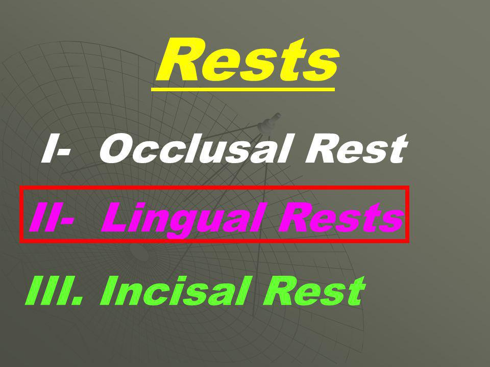 Rests I- Occlusal Rest II- Lingual Rests III. Incisal Rest