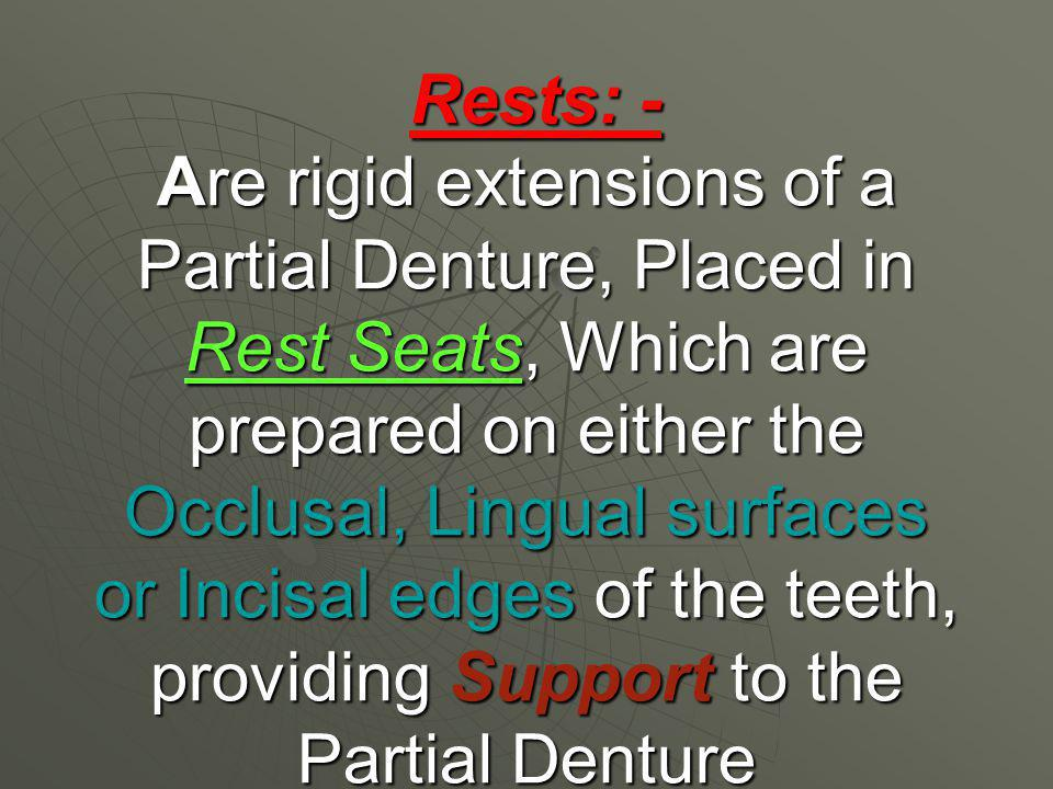 Rests: - Are rigid extensions of a Partial Denture, Placed in Rest Seats, Which are prepared on either the Occlusal, Lingual surfaces or Incisal edges of the teeth, providing Support to the Partial Denture