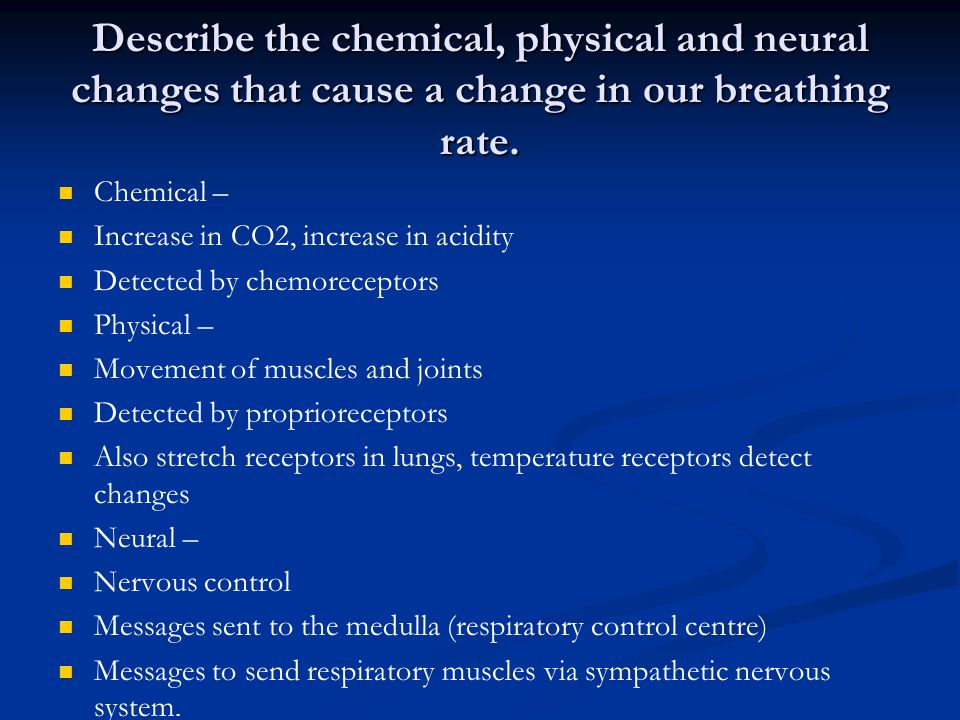 Describe the chemical, physical and neural changes that cause a change in our breathing rate.