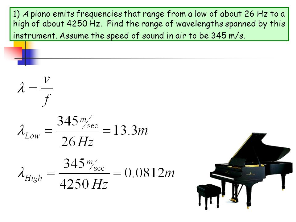 1) A piano emits frequencies that range from a low of about 26 Hz to a high of about 4250 Hz.