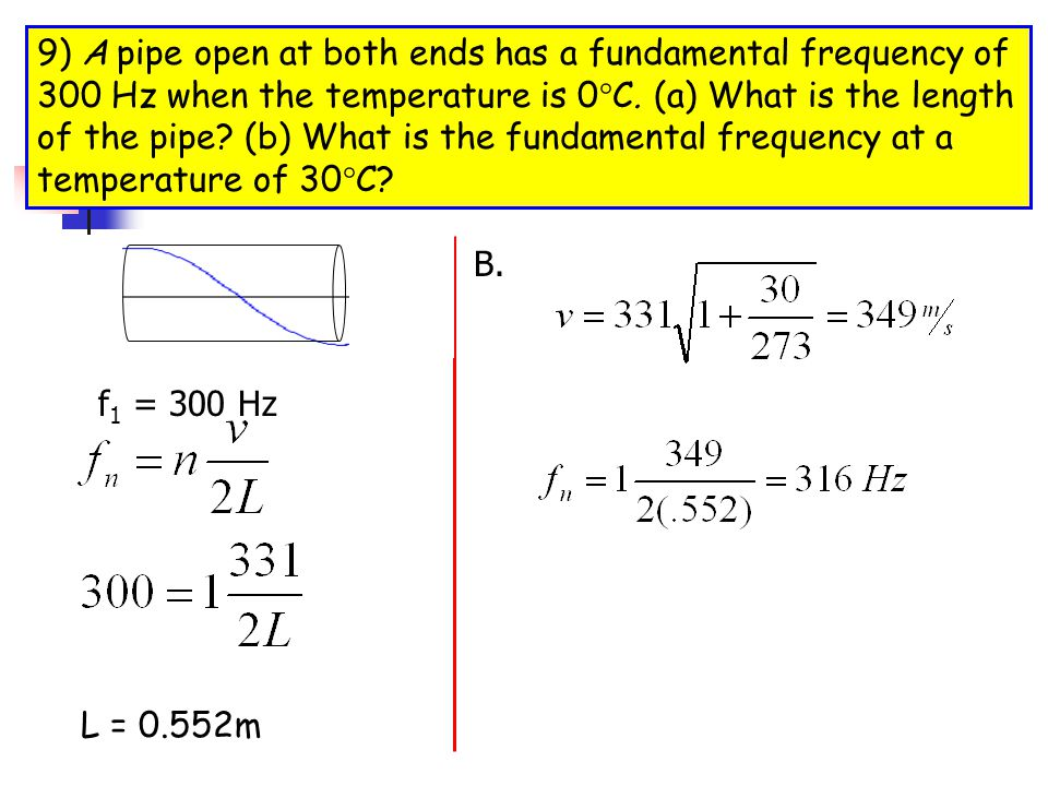 9) A pipe open at both ends has a fundamental frequency of 300 Hz when the temperature is 0°C. (a) What is the length of the pipe (b) What is the fundamental frequency at a temperature of 30°C