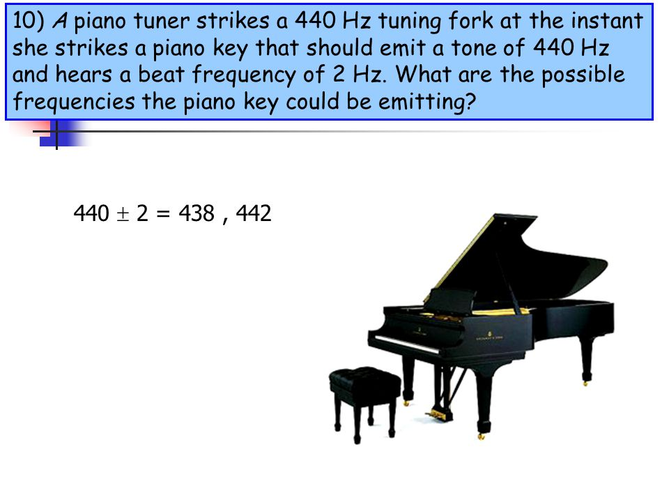 10) A piano tuner strikes a 440 Hz tuning fork at the instant she strikes a piano key that should emit a tone of 440 Hz and hears a beat frequency of 2 Hz. What are the possible frequencies the piano key could be emitting