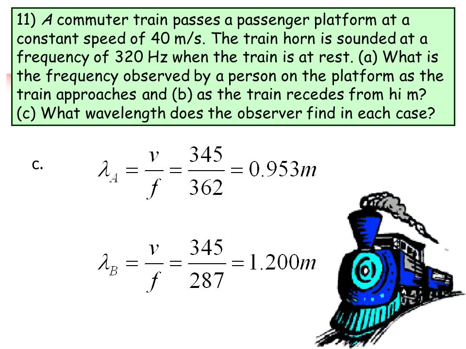 11) A commuter train passes a passenger platform at a constant speed of 40 m/s. The train horn is sounded at a frequency of 320 Hz when the train is at rest. (a) What is the frequency observed by a person on the platform as the train approaches and (b) as the train recedes from hi m (c) What wavelength does the observer find in each case