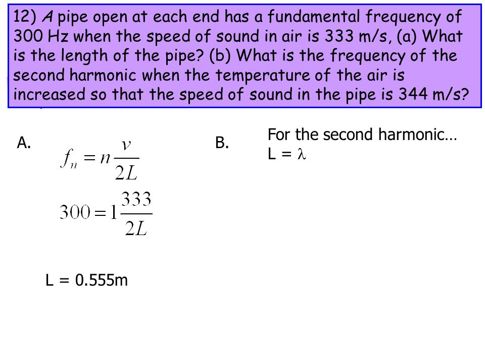12) A pipe open at each end has a fundamental frequency of 300 Hz when the speed of sound in air is 333 m/s, (a) What is the length of the pipe (b) What is the frequency of the second harmonic when the temperature of the air is increased so that the speed of sound in the pipe is 344 m/s