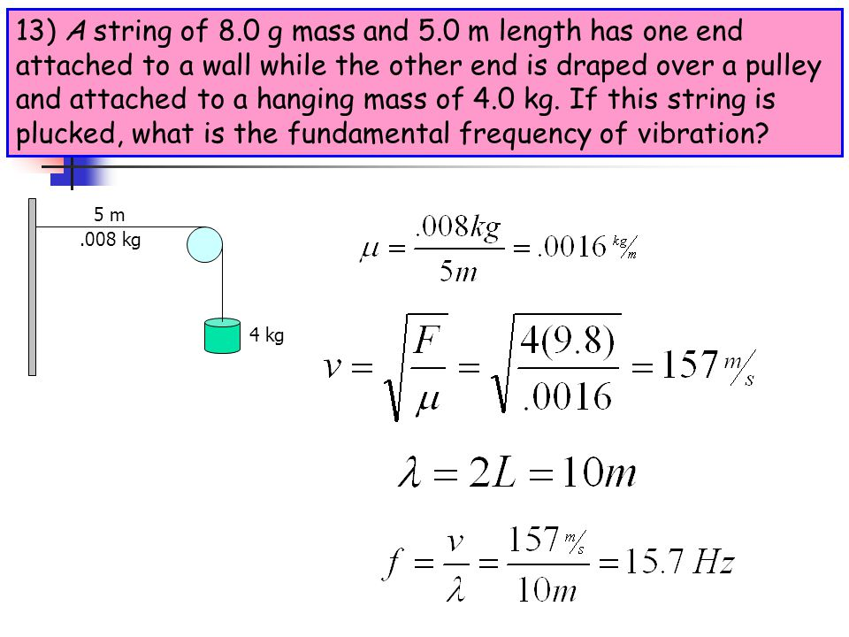 13) A string of 8.0 g mass and 5.0 m length has one end attached to a wall while the other end is draped over a pulley and attached to a hanging mass of 4.0 kg. If this string is plucked, what is the fundamental frequency of vibration