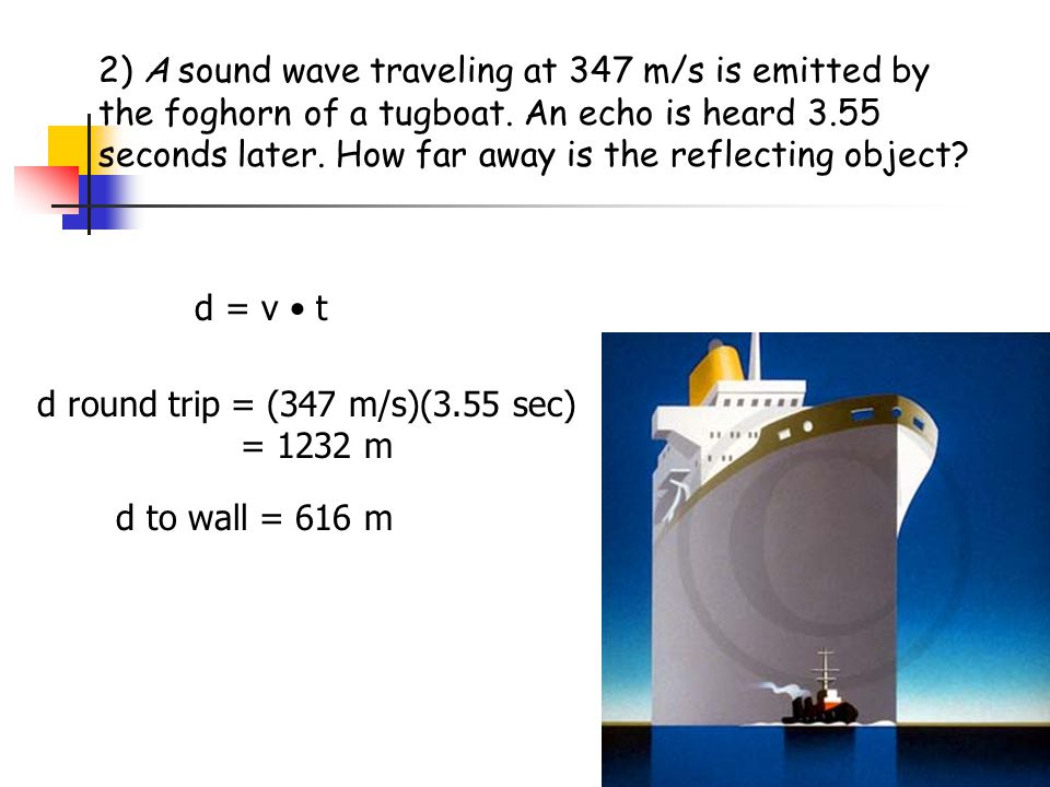 2) A sound wave traveling at 347 m/s is emitted by the foghorn of a tugboat. An echo is heard 3.55 seconds later. How far away is the reflecting object