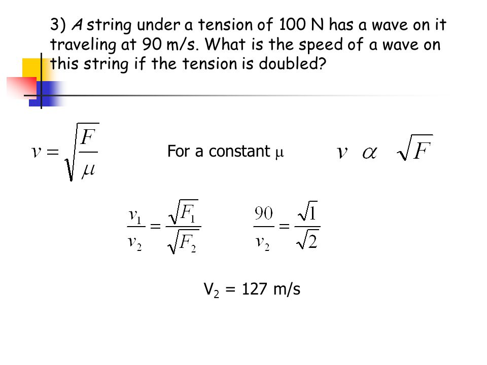 3) A string under a tension of 100 N has a wave on it traveling at 90 m/s. What is the speed of a wave on this string if the tension is doubled