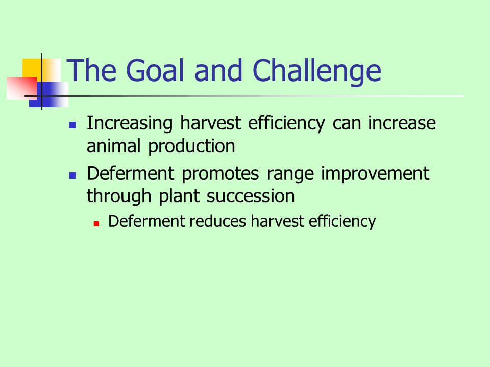 The Goal and Challenge Increasing harvest efficiency can increase animal production. Deferment promotes range improvement through plant succession.