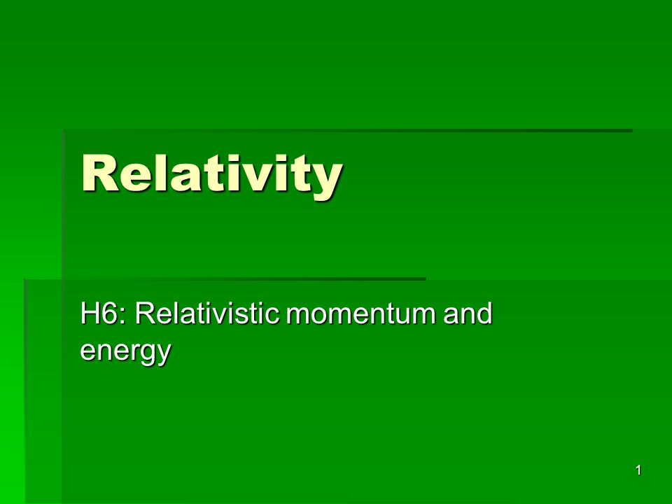 H6: Relativistic momentum and energy
