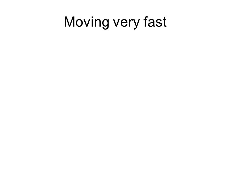 Moving very fast