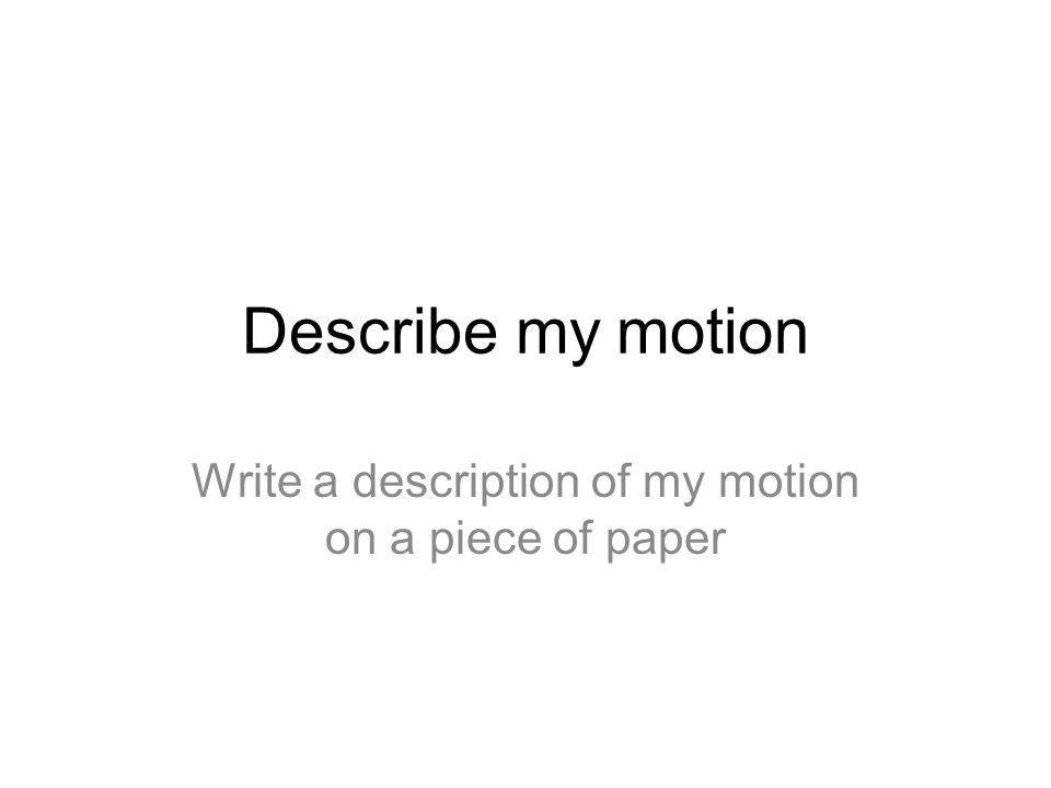 Write a description of my motion on a piece of paper