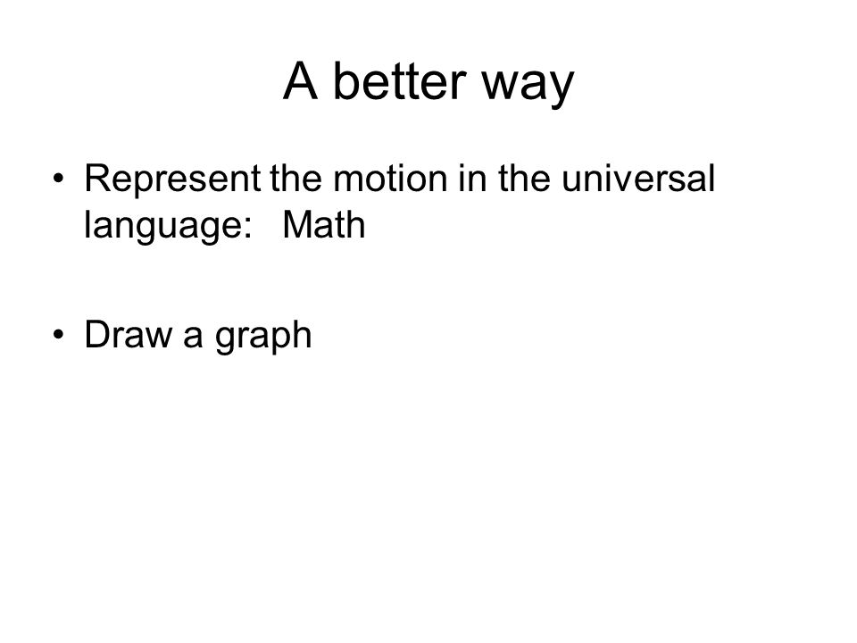A better way Represent the motion in the universal language: Math