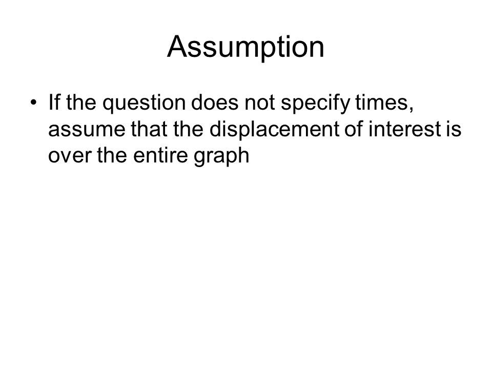 Assumption If the question does not specify times, assume that the displacement of interest is over the entire graph.