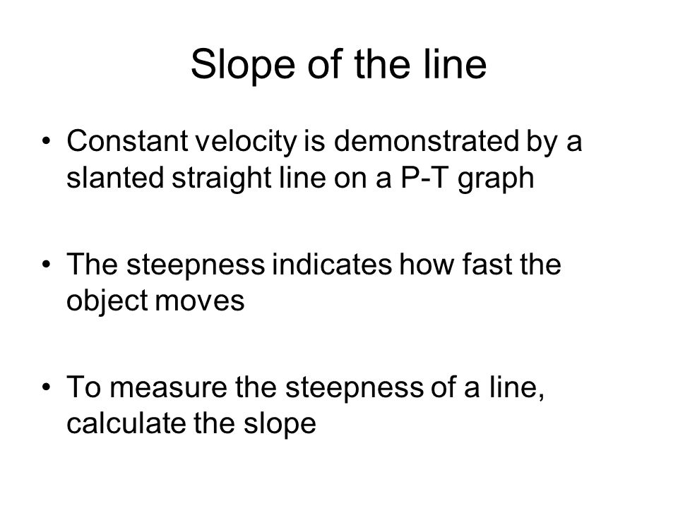 Slope of the line Constant velocity is demonstrated by a slanted straight line on a P-T graph. The steepness indicates how fast the object moves.