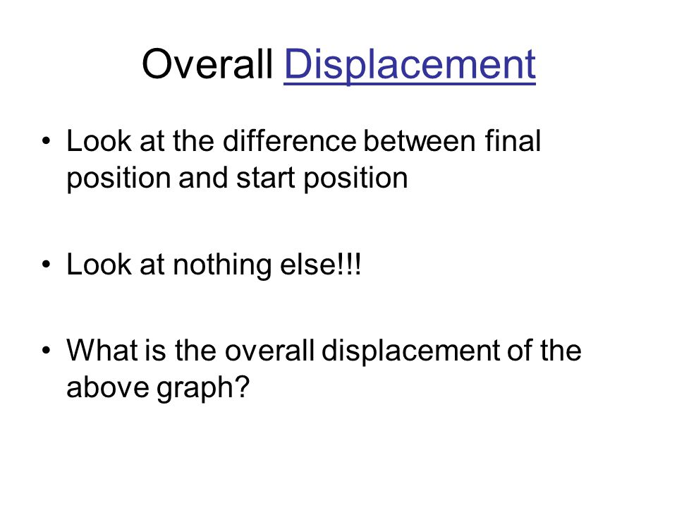 Overall Displacement Look at the difference between final position and start position. Look at nothing else!!!