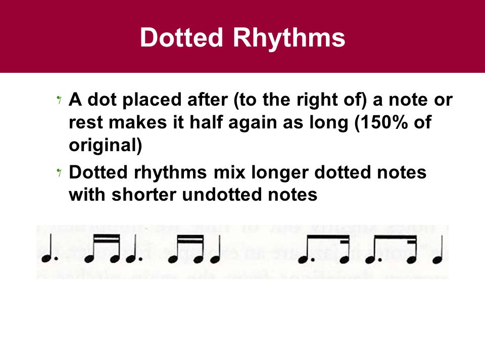 Dotted Rhythms A dot placed after (to the right of) a note or rest makes it half again as long (150% of original)