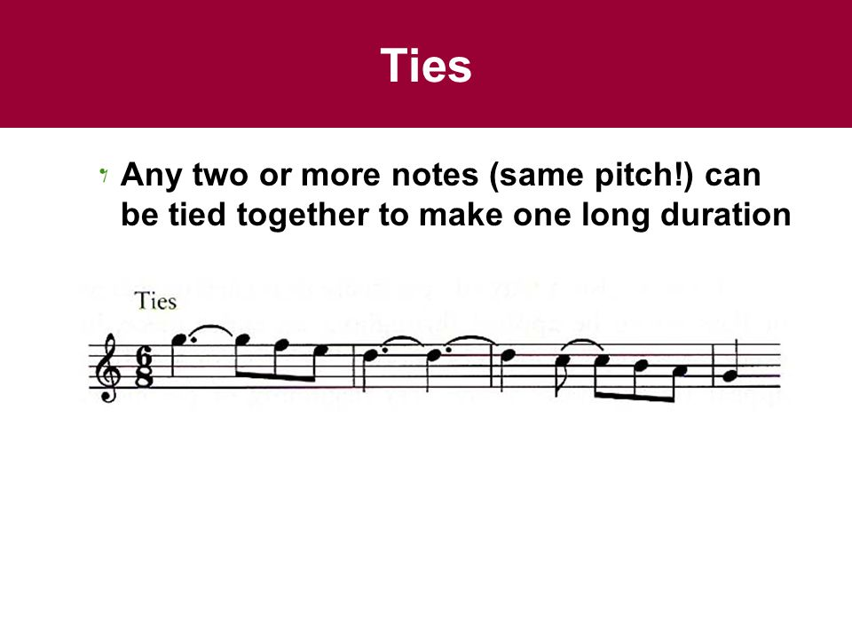 Ties Any two or more notes (same pitch!) can be tied together to make one long duration