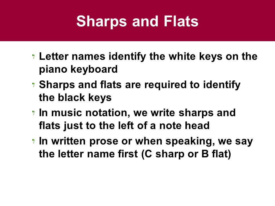 Sharps and Flats Letter names identify the white keys on the piano keyboard. Sharps and flats are required to identify the black keys.