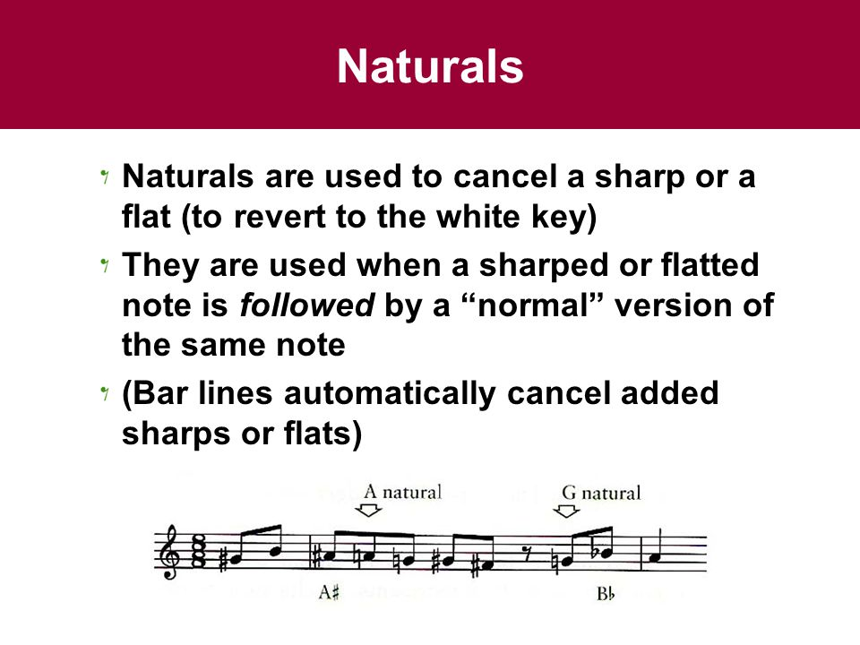 Naturals Naturals are used to cancel a sharp or a flat (to revert to the white key)