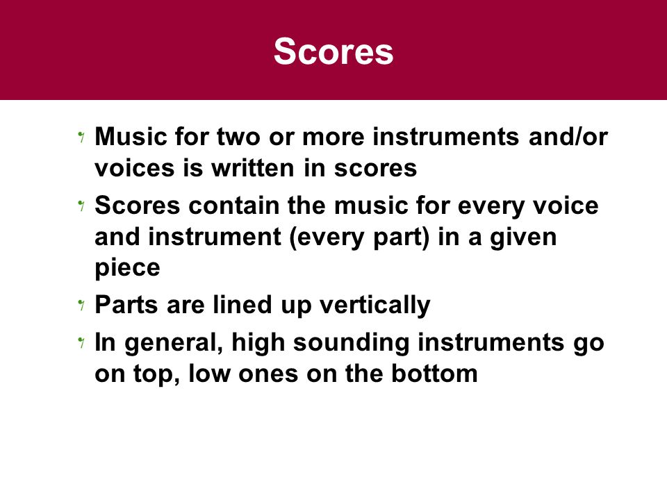 Scores Music for two or more instruments and/or voices is written in scores.