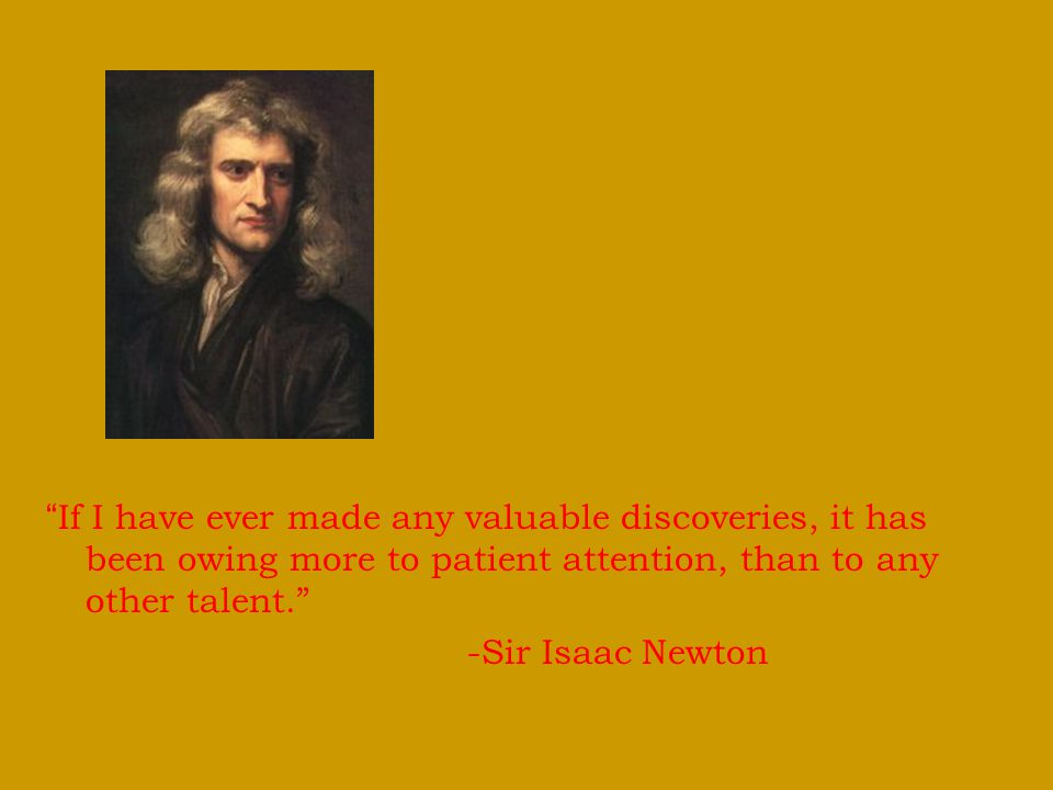 If I have ever made any valuable discoveries, it has been owing more to patient attention, than to any other talent.
