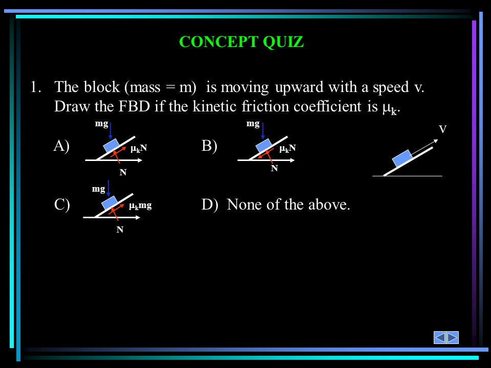 CONCEPT QUIZ 1. The block (mass = m) is moving upward with a speed v. Draw the FBD if the kinetic friction coefficient is k.