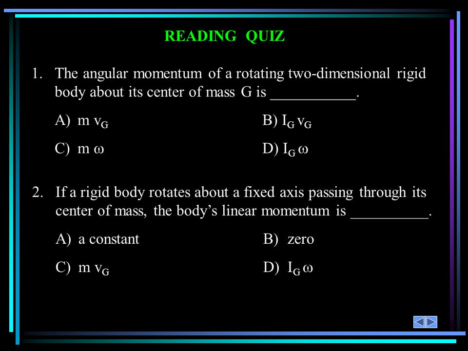 READING QUIZ 1. The angular momentum of a rotating two-dimensional rigid body about its center of mass G is ___________.