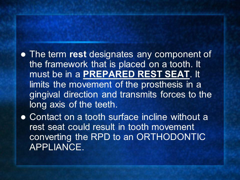 The term rest designates any component of the framework that is placed on a tooth. It must be in a PREPARED REST SEAT. It limits the movement of the prosthesis in a gingival direction and transmits forces to the long axis of the teeth.