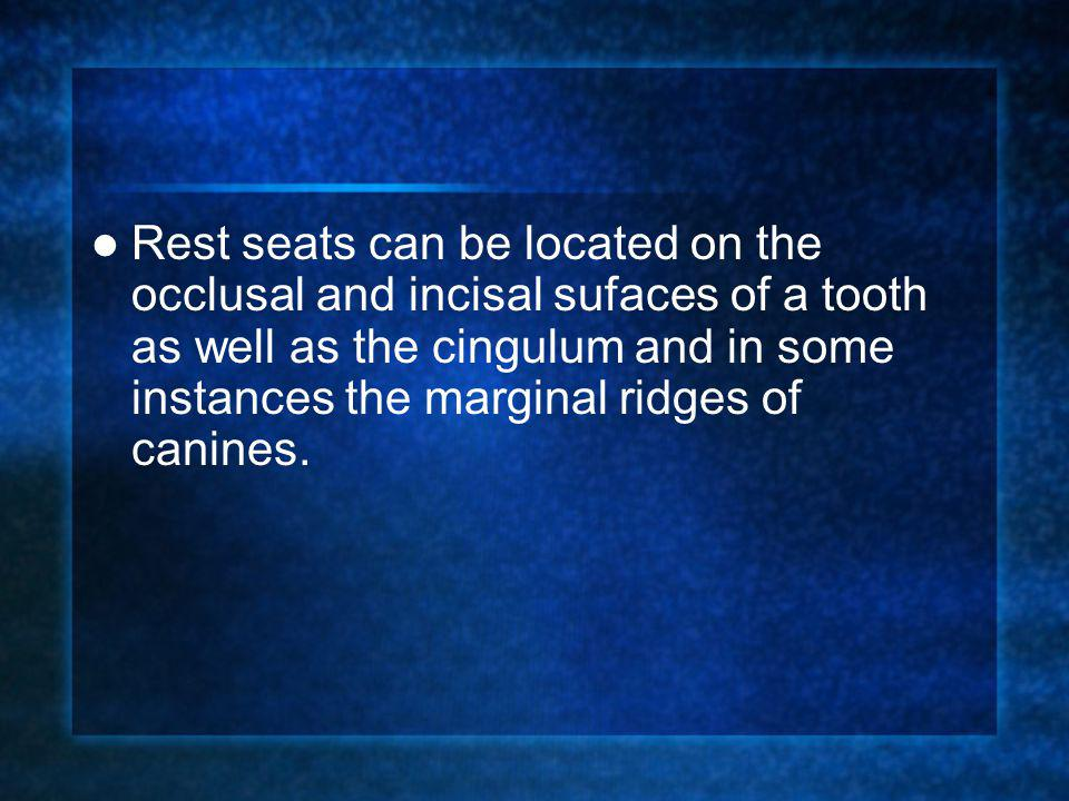 Rest seats can be located on the occlusal and incisal sufaces of a tooth as well as the cingulum and in some instances the marginal ridges of canines.