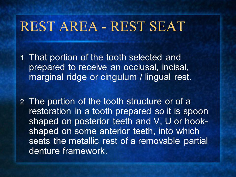 REST AREA - REST SEAT That portion of the tooth selected and prepared to receive an occlusal, incisal, marginal ridge or cingulum / lingual rest.