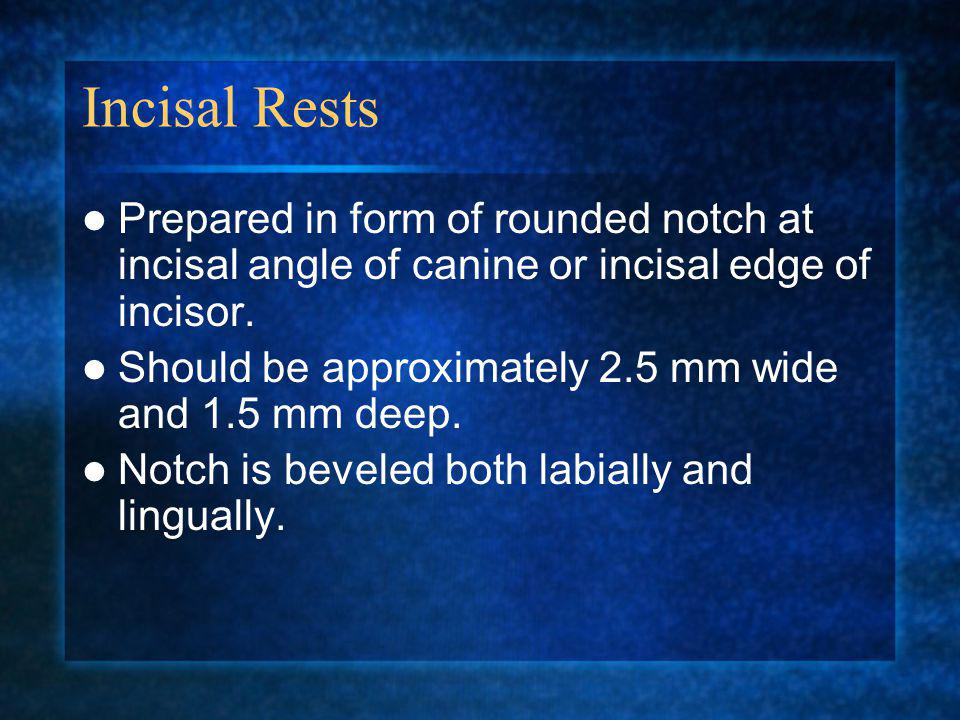 Incisal Rests Prepared in form of rounded notch at incisal angle of canine or incisal edge of incisor.