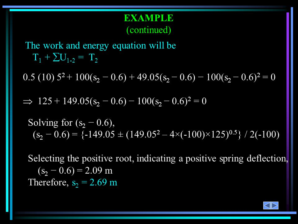 EXAMPLE (continued) The work and energy equation will be. T1 + U1-2 = T2. 0.5 (10) 52 + 100(s2 − 0.6) + 49.05(s2 − 0.6) − 100(s2 − 0.6)2 = 0.
