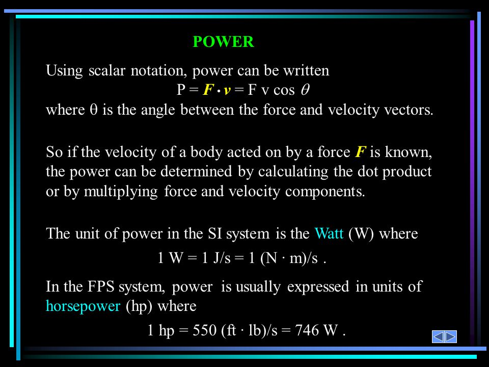 POWER Using scalar notation, power can be written. P = F • v = F v cos q. where q is the angle between the force and velocity vectors.