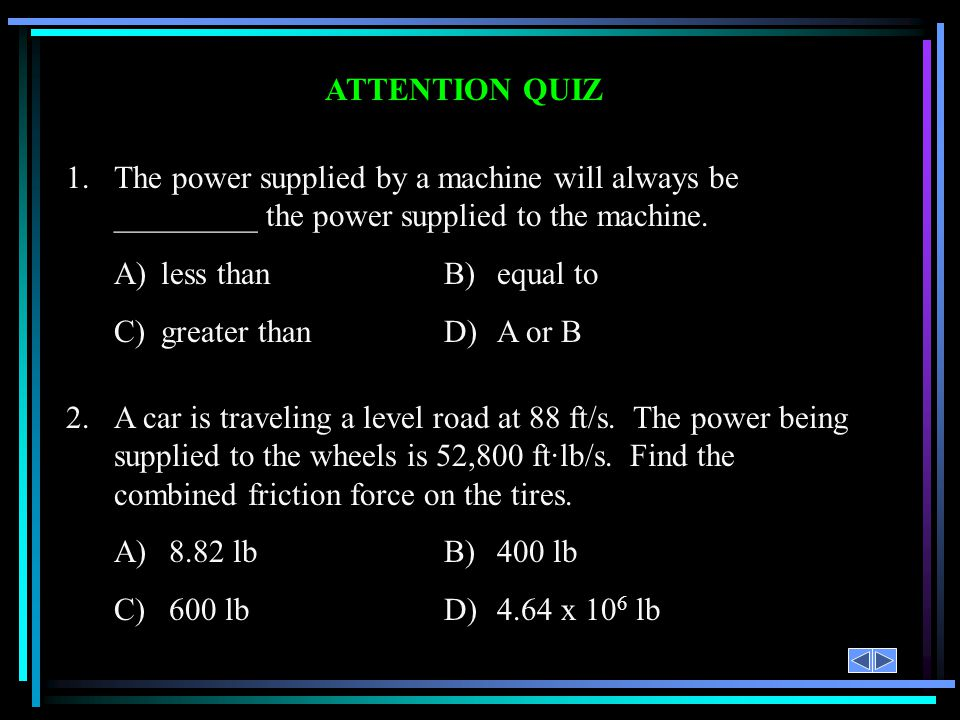 ATTENTION QUIZ 1. The power supplied by a machine will always be _________ the power supplied to the machine.