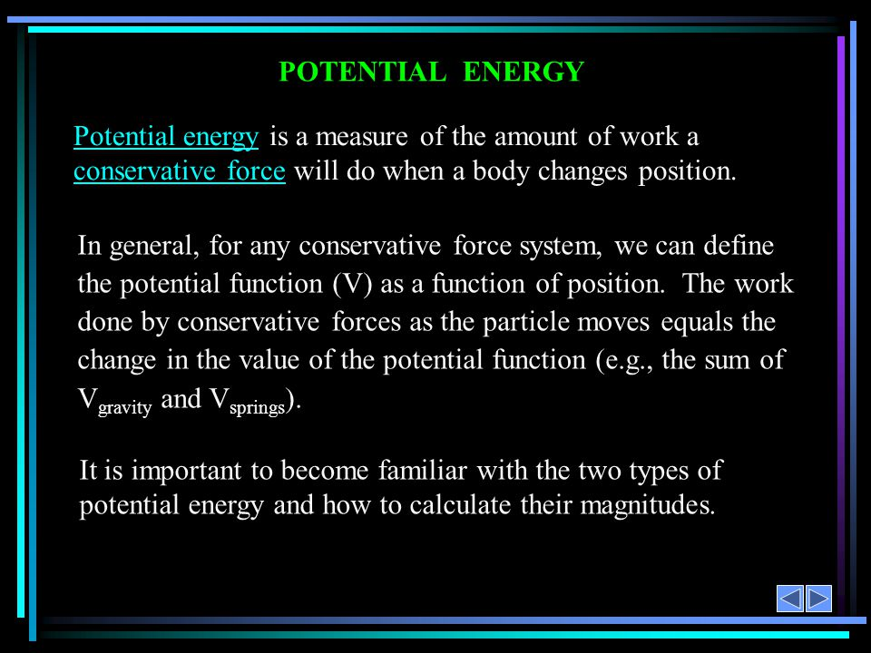 POTENTIAL ENERGY Potential energy is a measure of the amount of work a conservative force will do when a body changes position.