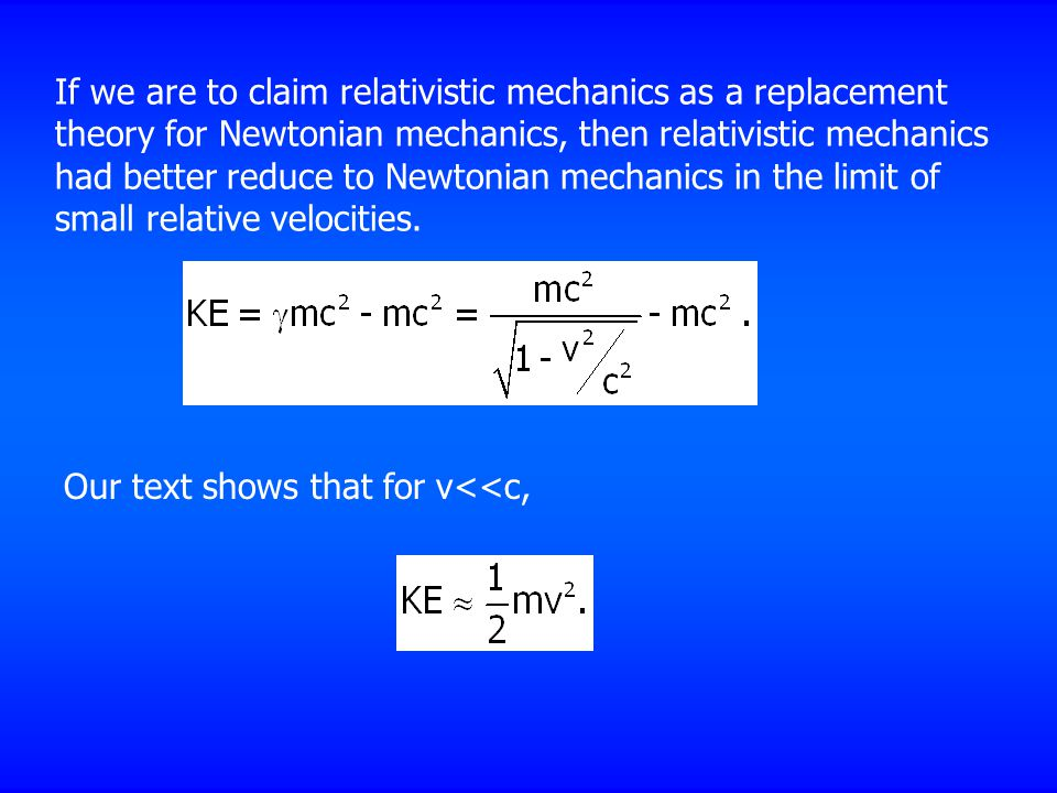 If we are to claim relativistic mechanics as a replacement theory for Newtonian mechanics, then relativistic mechanics had better reduce to Newtonian mechanics in the limit of small relative velocities.