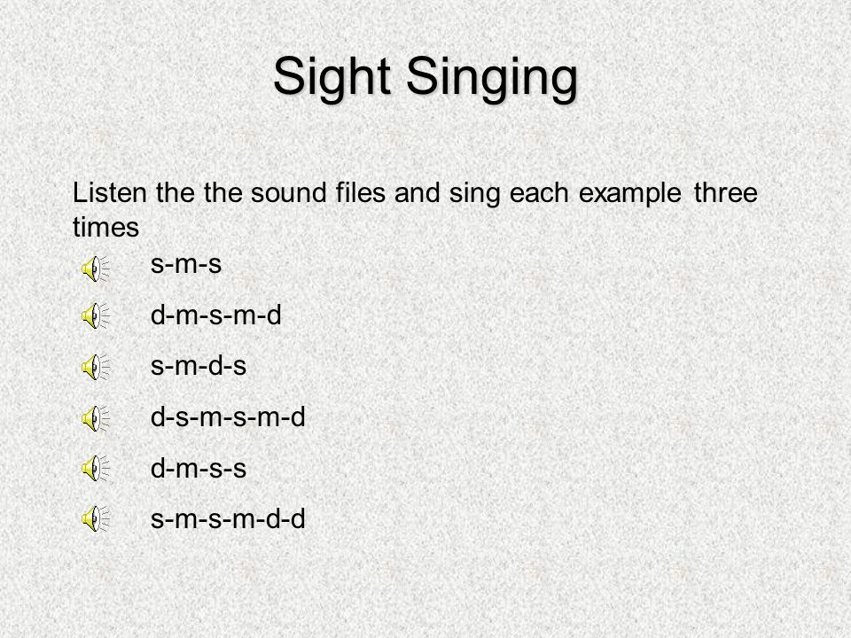 Sight Singing Listen the the sound files and sing each example three times. s-m-s. d-m-s-m-d. s-m-d-s.