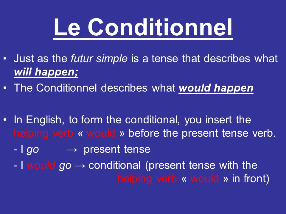 Le Conditionnel Just as the futur simple is a tense that describes what will happen; The Conditionnel describes what would happen.