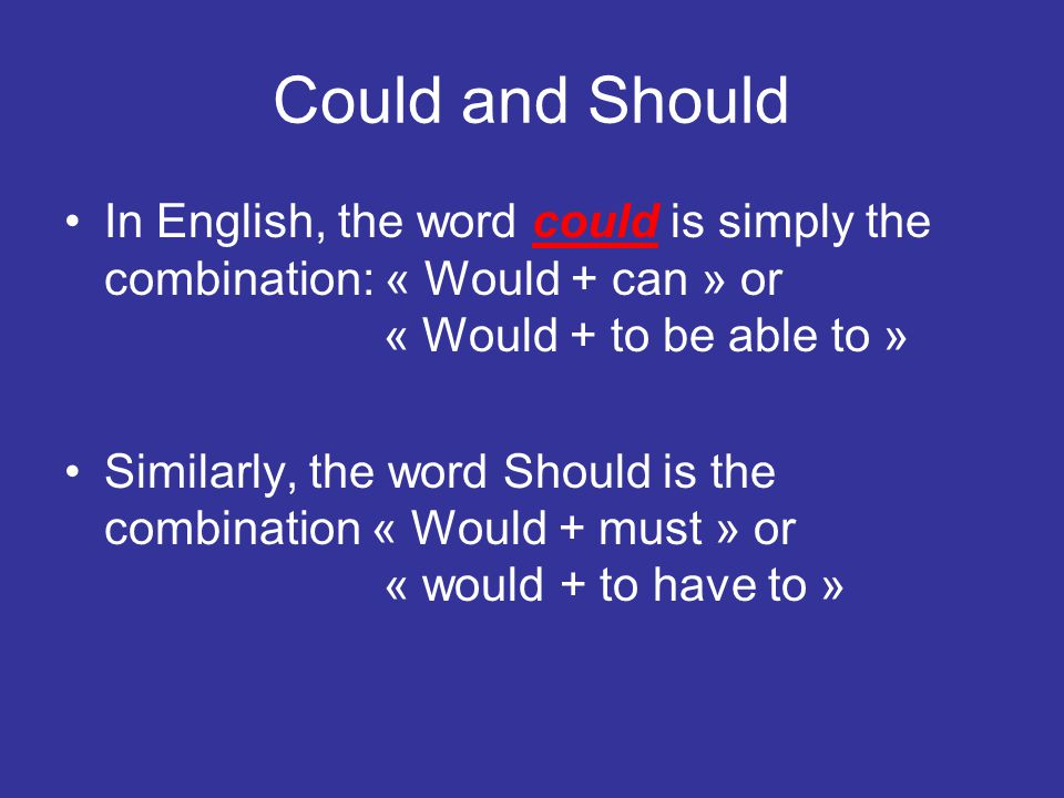 Could and Should In English, the word could is simply the combination: « Would + can » or « Would + to be able to »