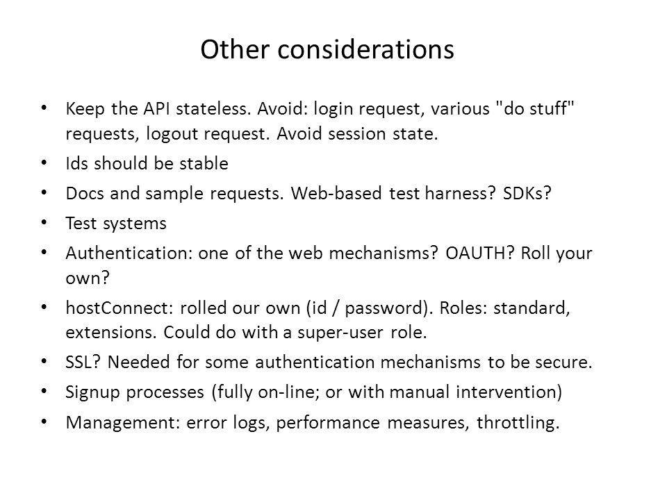 Other considerations Keep the API stateless. Avoid: login request, various do stuff requests, logout request. Avoid session state.