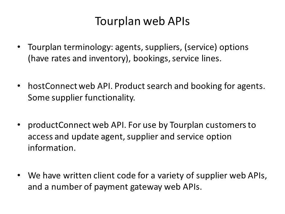 Tourplan web APIs Tourplan terminology: agents, suppliers, (service) options (have rates and inventory), bookings, service lines.