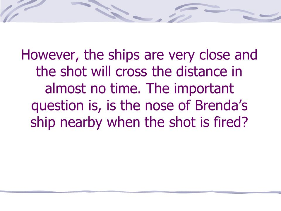 However, the ships are very close and the shot will cross the distance in almost no time.