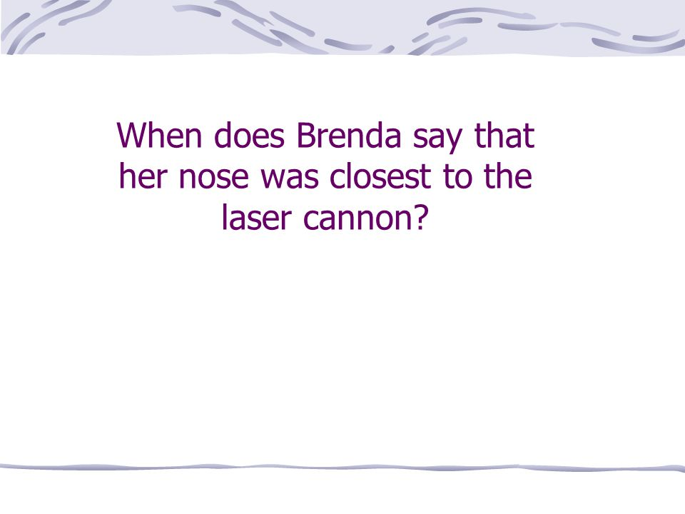 When does Brenda say that her nose was closest to the laser cannon