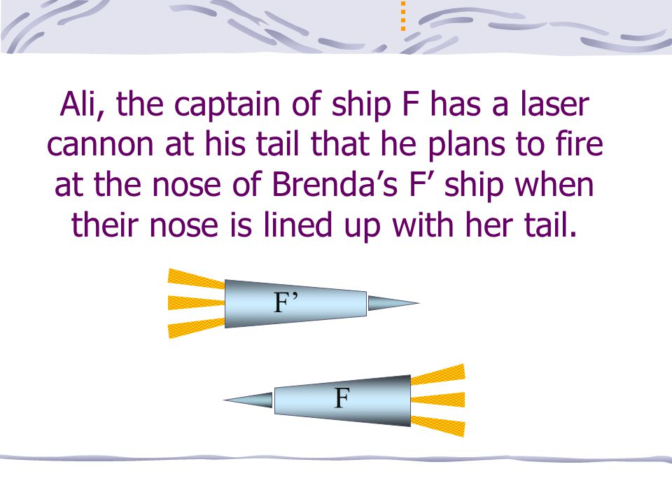 Ali, the captain of ship F has a laser cannon at his tail that he plans to fire at the nose of Brenda's F' ship when their nose is lined up with her tail.