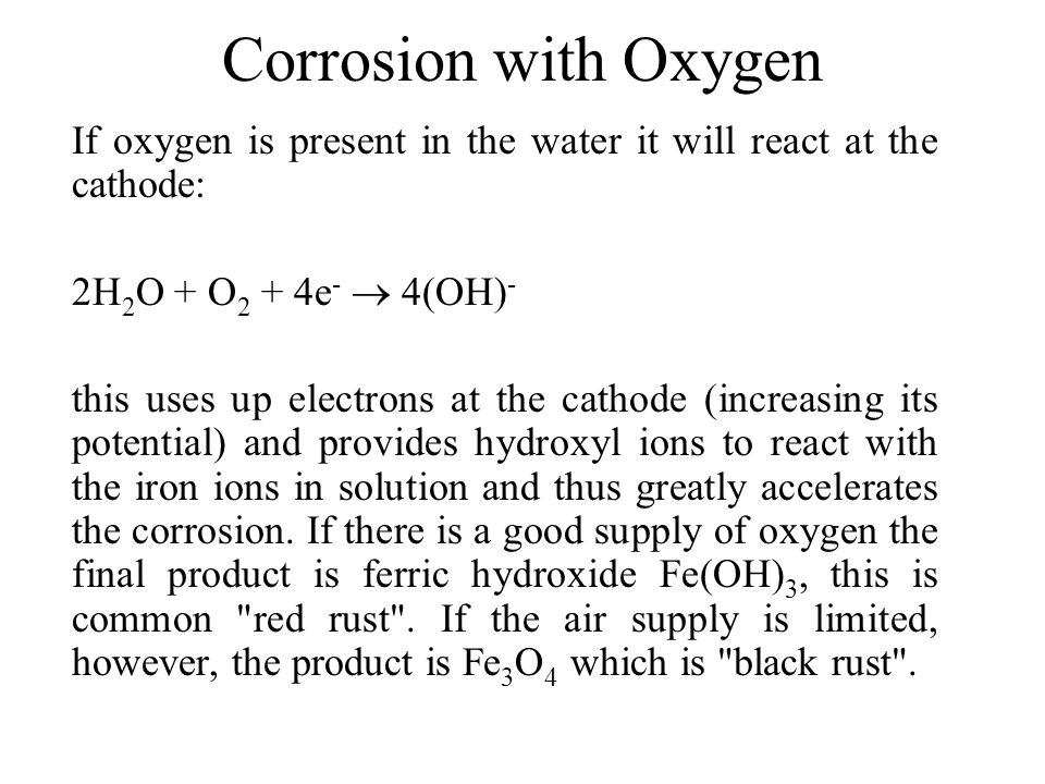Corrosion with Oxygen If oxygen is present in the water it will react at the cathode: 2H2O + O2 + 4e-  4(OH)-