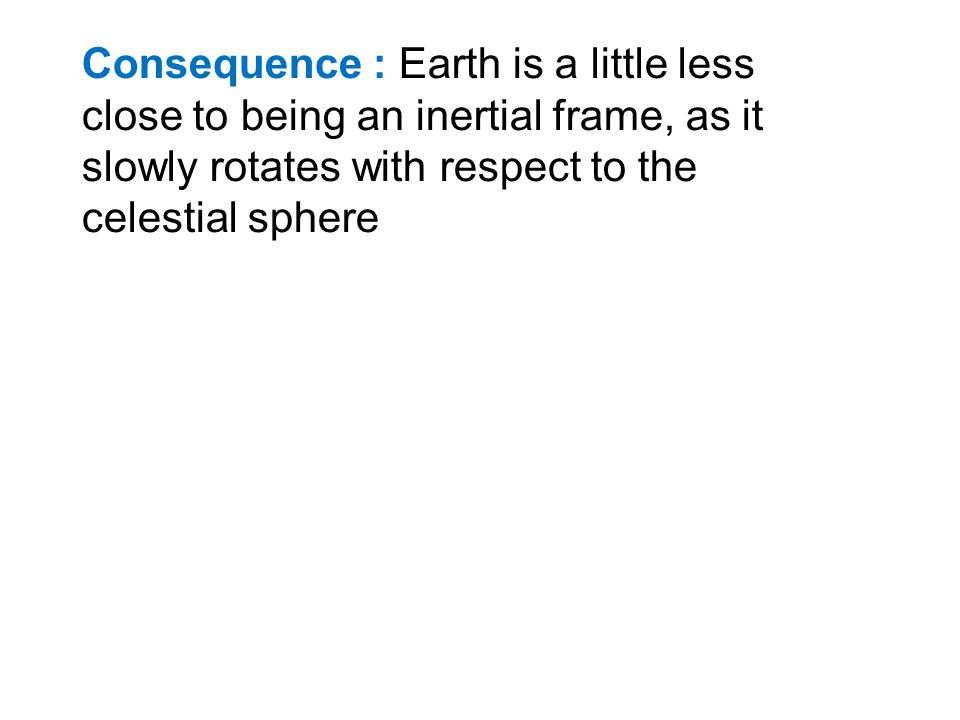Consequence : Earth is a little less close to being an inertial frame, as it slowly rotates with respect to the celestial sphere
